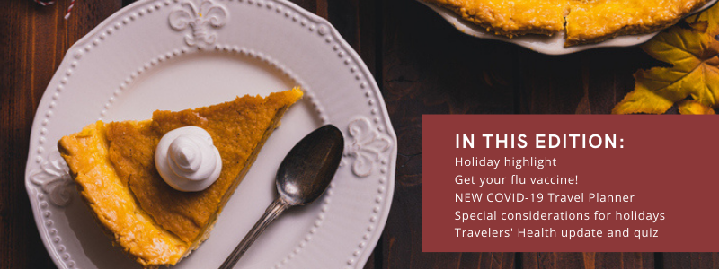 In This Edition: Holiday highlight, get your flu vaccine, New covid-19 travel planner, special considerations for the holidays, travelers' health update and quiz